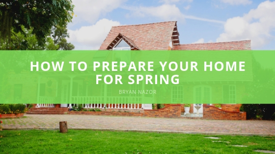 Bryan Nazor How to Prepare Your Home for Spring