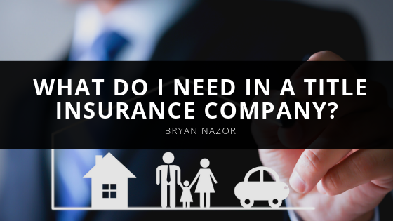 What Do I Need in a Title Insurance Company? Real Estate Closing and Title Expert Bryan Nazor Shares